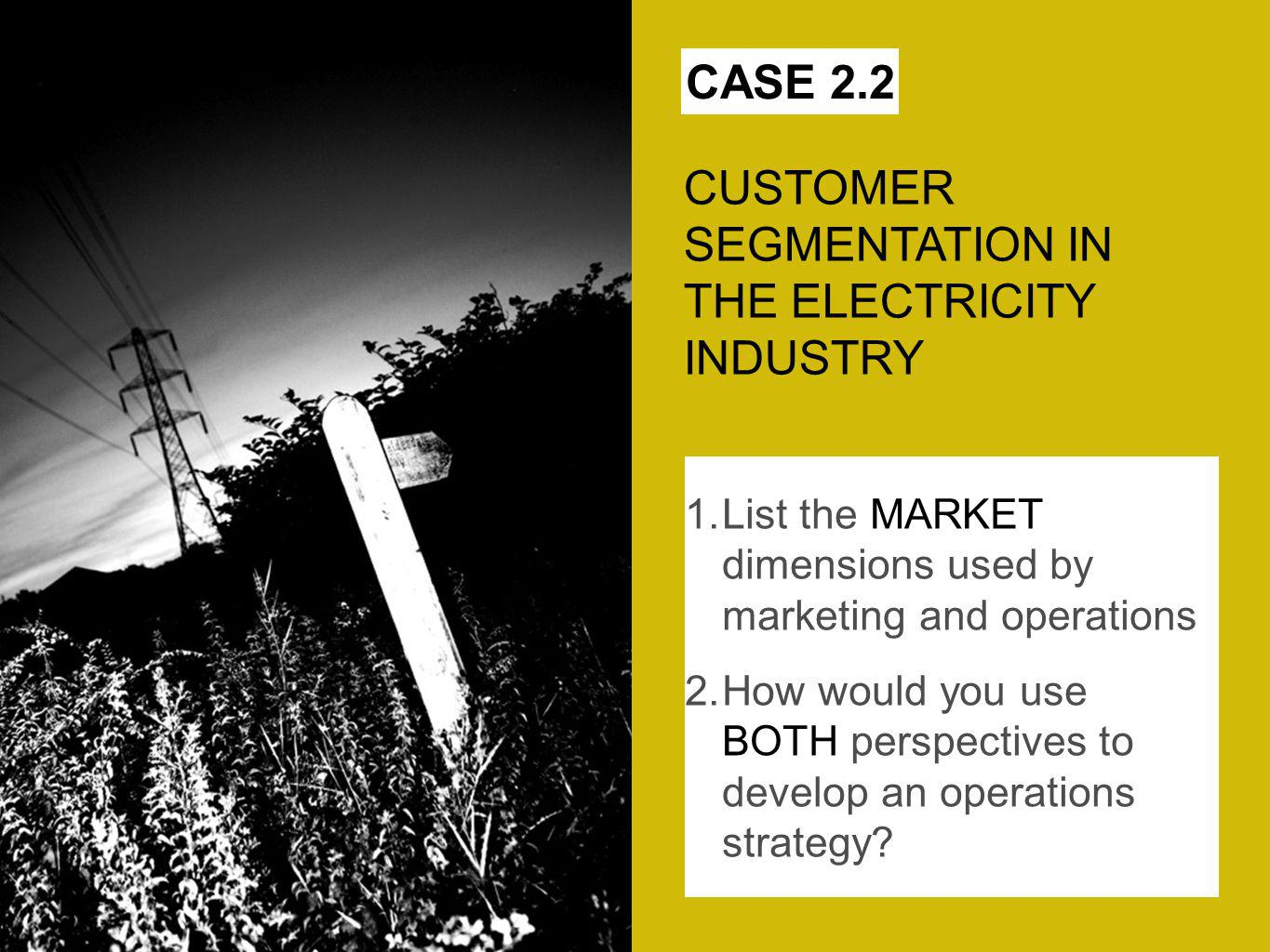 CASE 2.2 CUSTOMER SEGMENTATION IN THE ELECTRICITY INDUSTRY 1.List the MARKET dimensions used by marketing and operations 2.How would you use BOTH perspectives to develop an operations strategy?