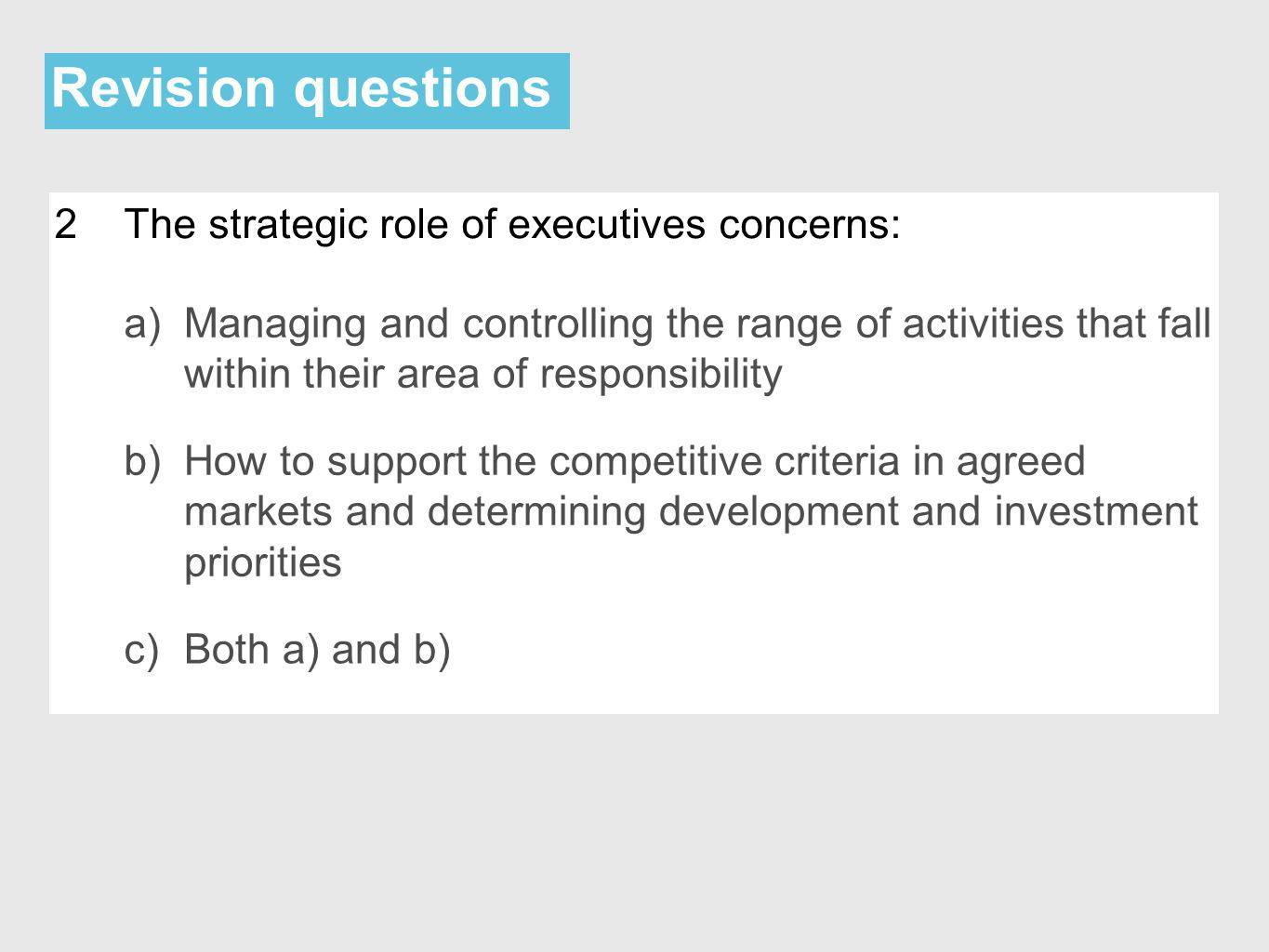 Revision questions 2The strategic role of executives concerns: a)Managing and controlling the range of activities that fall within their area of responsibility b)How to support the competitive criteria in agreed markets and determining development and investment priorities c)Both a) and b)