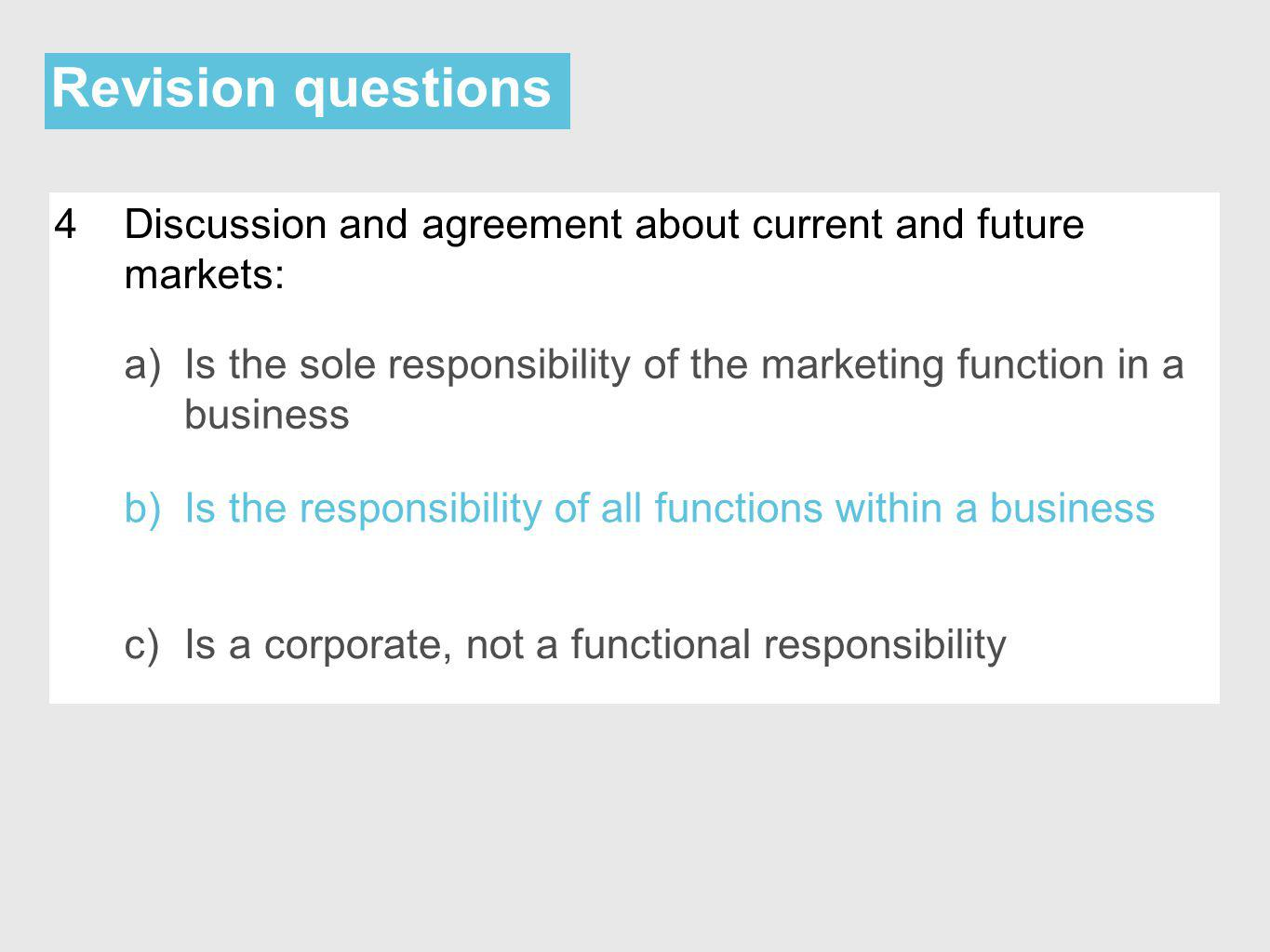 Revision questions 4Discussion and agreement about current and future markets: a)Is the sole responsibility of the marketing function in a business b)Is the responsibility of all functions within a business c)Is a corporate, not a functional responsibility