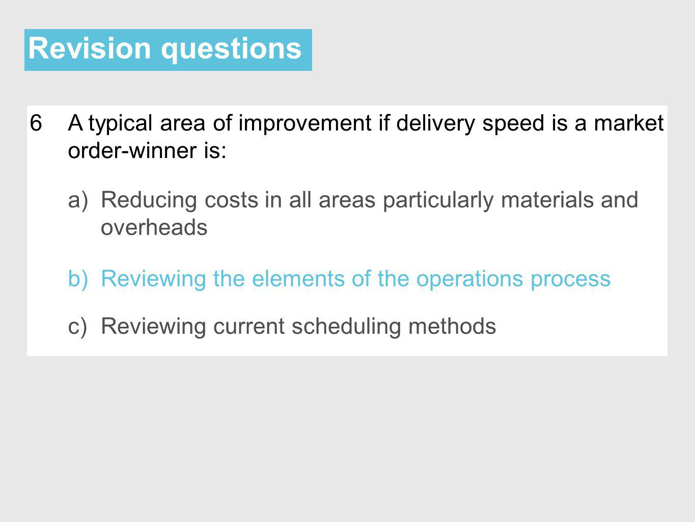 Revision questions 6A typical area of improvement if delivery speed is a market order-winner is: a)Reducing costs in all areas particularly materials and overheads b)Reviewing the elements of the operations process c)Reviewing current scheduling methods