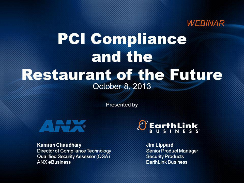 PCI Compliance and the Restaurant of the Future October 8, 2013 Presented by WEBINAR Jim Lippard Senior Product Manager Security Products EarthLink Business Kamran Chaudhary Director of Compliance Technology Qualified Security Assessor (QSA) ANX eBusiness