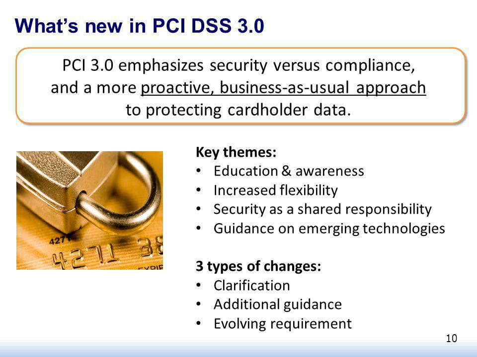 Whats new in PCI DSS 3.0 PCI 3.0 emphasizes security versus compliance, and a more proactive, business-as-usual approach to protecting cardholder data.