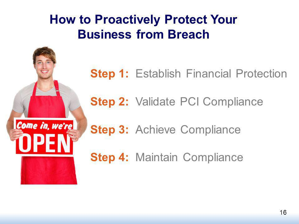 How to Proactively Protect Your Business from Breach Step 1: Establish Financial Protection Step 2: Validate PCI Compliance Step 3: Achieve Compliance Step 4: Maintain Compliance 16