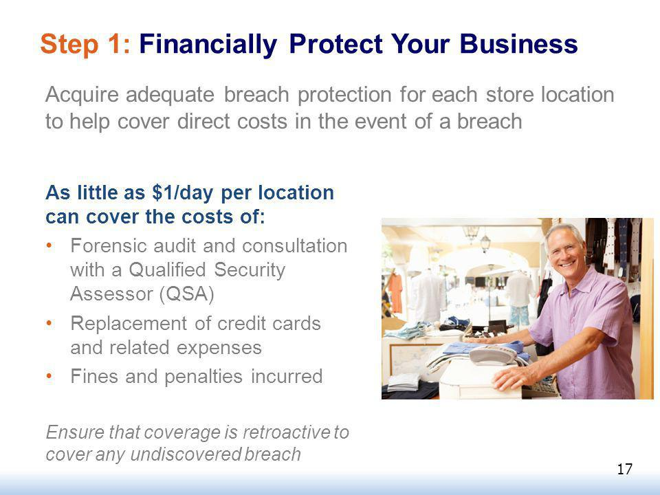 Step 1: Financially Protect Your Business Acquire adequate breach protection for each store location to help cover direct costs in the event of a breach As little as $1/day per location can cover the costs of: Forensic audit and consultation with a Qualified Security Assessor (QSA) Replacement of credit cards and related expenses Fines and penalties incurred Ensure that coverage is retroactive to cover any undiscovered breach 17