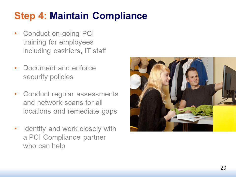 Step 4: Maintain Compliance Conduct on-going PCI training for employees including cashiers, IT staff Document and enforce security policies Conduct regular assessments and network scans for all locations and remediate gaps Identify and work closely with a PCI Compliance partner who can help 20