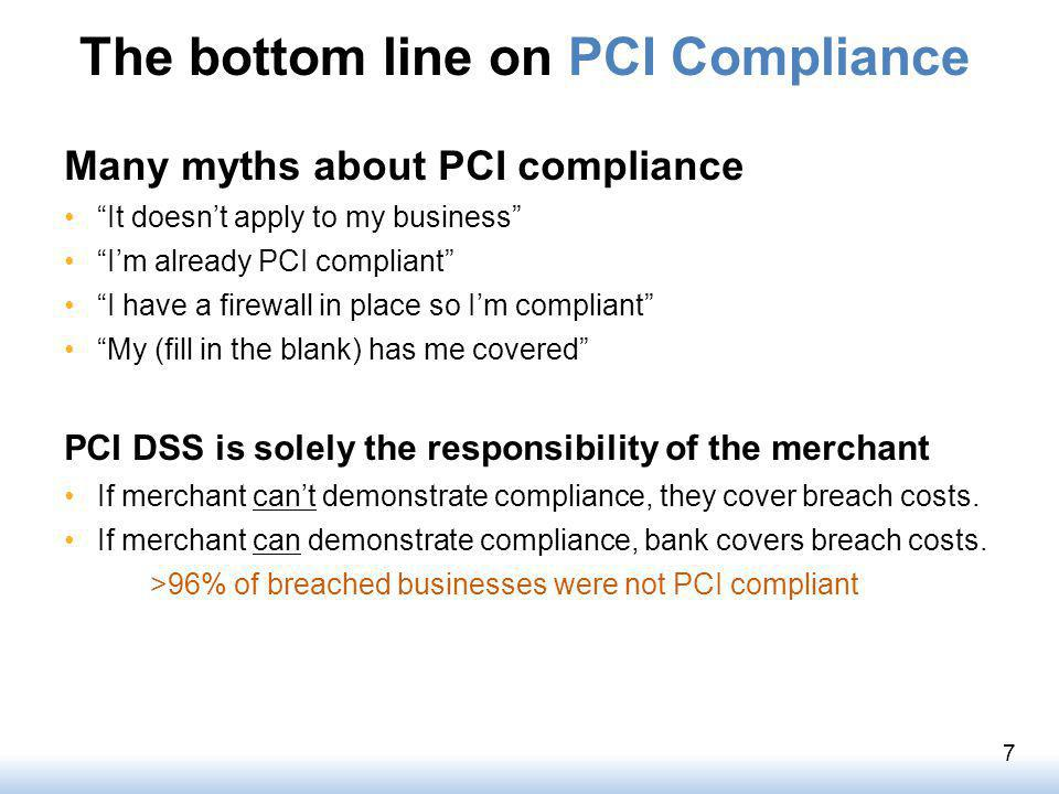 The bottom line on PCI Compliance Many myths about PCI compliance It doesnt apply to my business Im already PCI compliant I have a firewall in place so Im compliant My (fill in the blank) has me covered PCI DSS is solely the responsibility of the merchant If merchant cant demonstrate compliance, they cover breach costs.