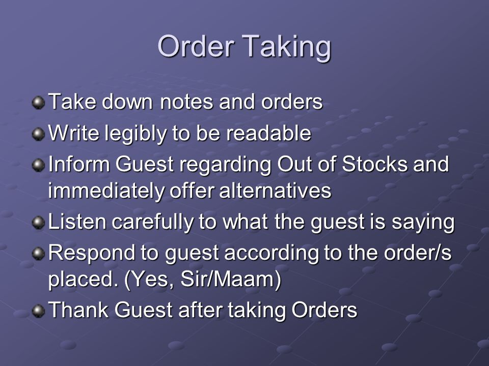 Order Taking Take down notes and orders Write legibly to be readable Inform Guest regarding Out of Stocks and immediately offer alternatives Listen carefully to what the guest is saying Respond to guest according to the order/s placed.
