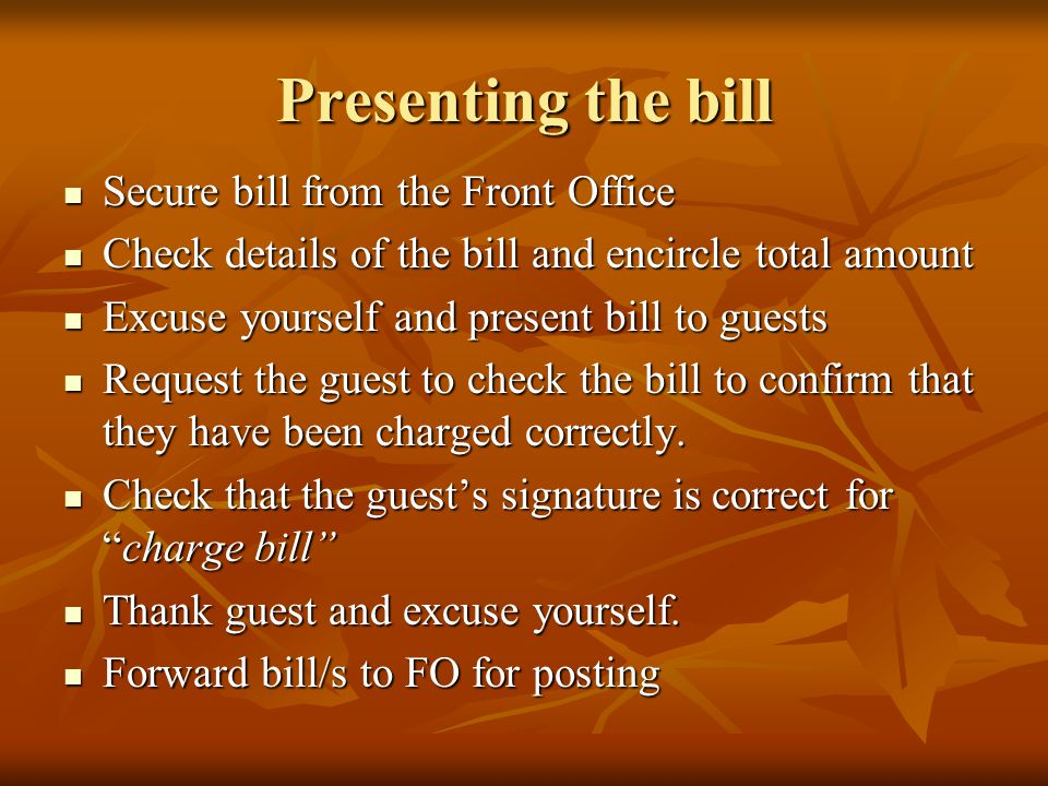 Presenting the bill Secure bill from the Front Office Secure bill from the Front Office Check details of the bill and encircle total amount Check details of the bill and encircle total amount Excuse yourself and present bill to guests Excuse yourself and present bill to guests Request the guest to check the bill to confirm that they have been charged correctly.