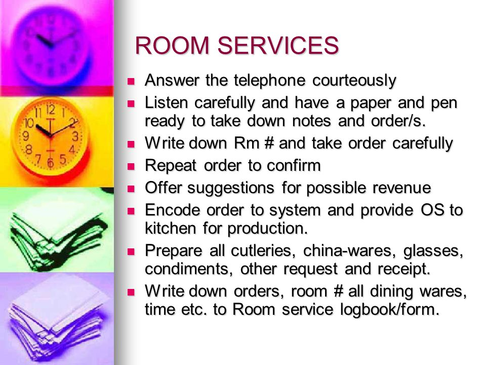 ROOM SERVICES Answer the telephone courteously Answer the telephone courteously Listen carefully and have a paper and pen ready to take down notes and order/s.
