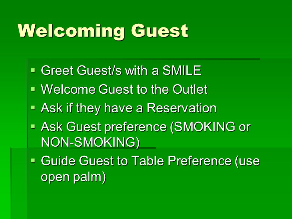 Welcoming Guest Greet Guest/s with a SMILE Greet Guest/s with a SMILE Welcome Guest to the Outlet Welcome Guest to the Outlet Ask if they have a Reservation Ask if they have a Reservation Ask Guest preference (SMOKING or NON-SMOKING) Ask Guest preference (SMOKING or NON-SMOKING) Guide Guest to Table Preference (use open palm) Guide Guest to Table Preference (use open palm)