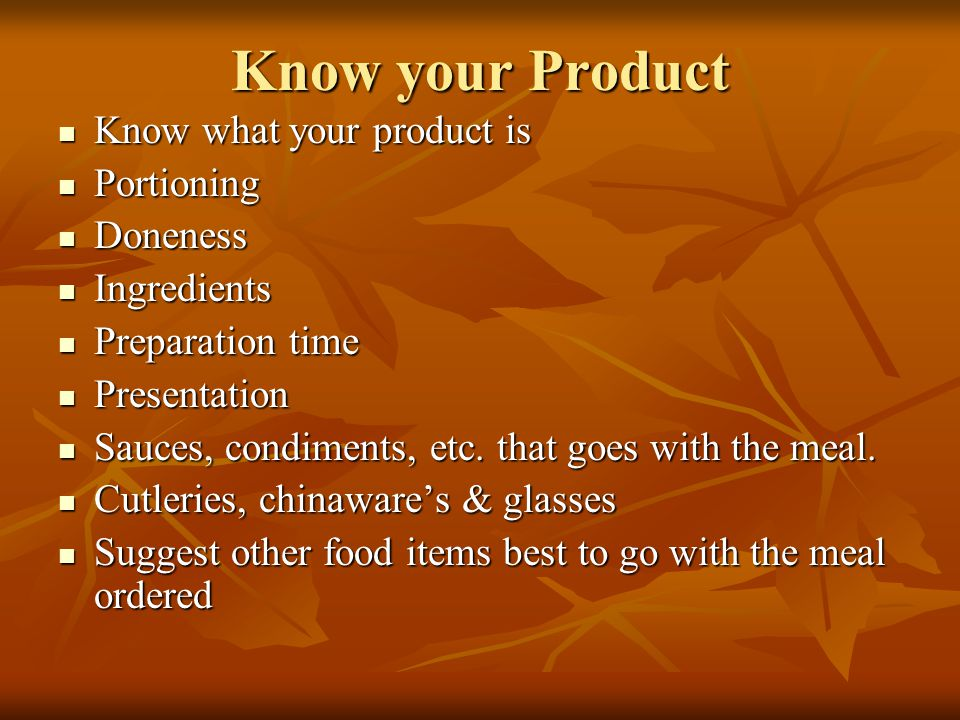 Know your Product Know what your product is Know what your product is Portioning Portioning Doneness Doneness Ingredients Ingredients Preparation time Preparation time Presentation Presentation Sauces, condiments, etc.