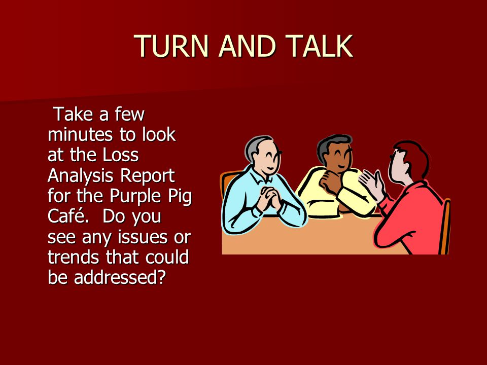 TURN AND TALK Take a few minutes to look at the Loss Analysis Report for the Purple Pig Café.