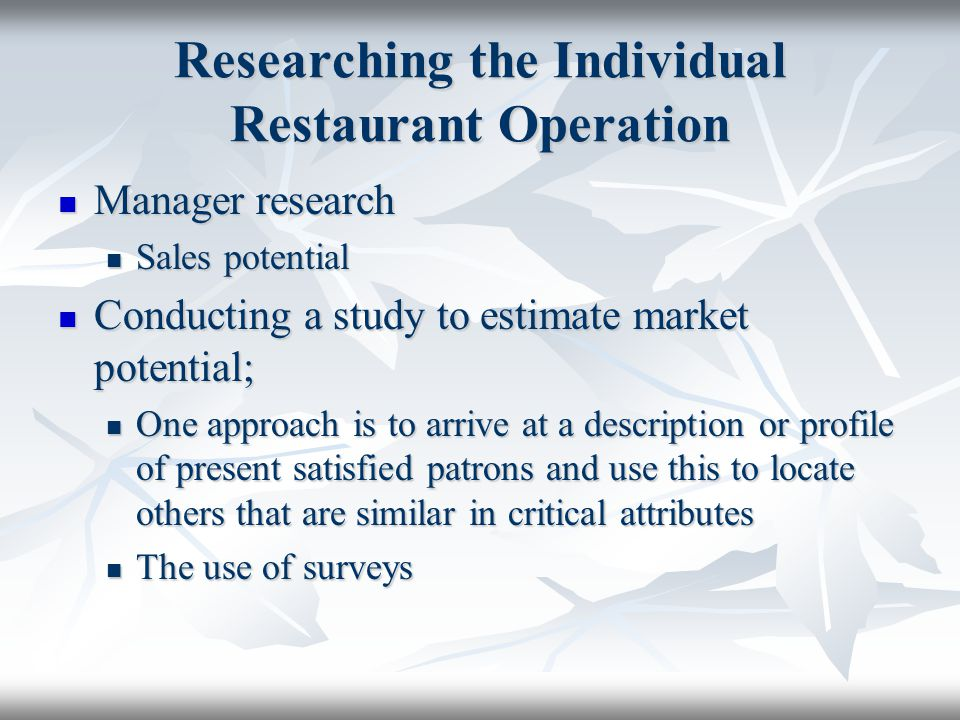 Researching the Individual Restaurant Operation Existing data sources Existing data sources Before conducting a survey of a specific restaurant operation, there should be familiarity with existing sources of information Before conducting a survey of a specific restaurant operation, there should be familiarity with existing sources of information Market Research would deal with some of the following questions: Market Research would deal with some of the following questions: Who are the present customers.