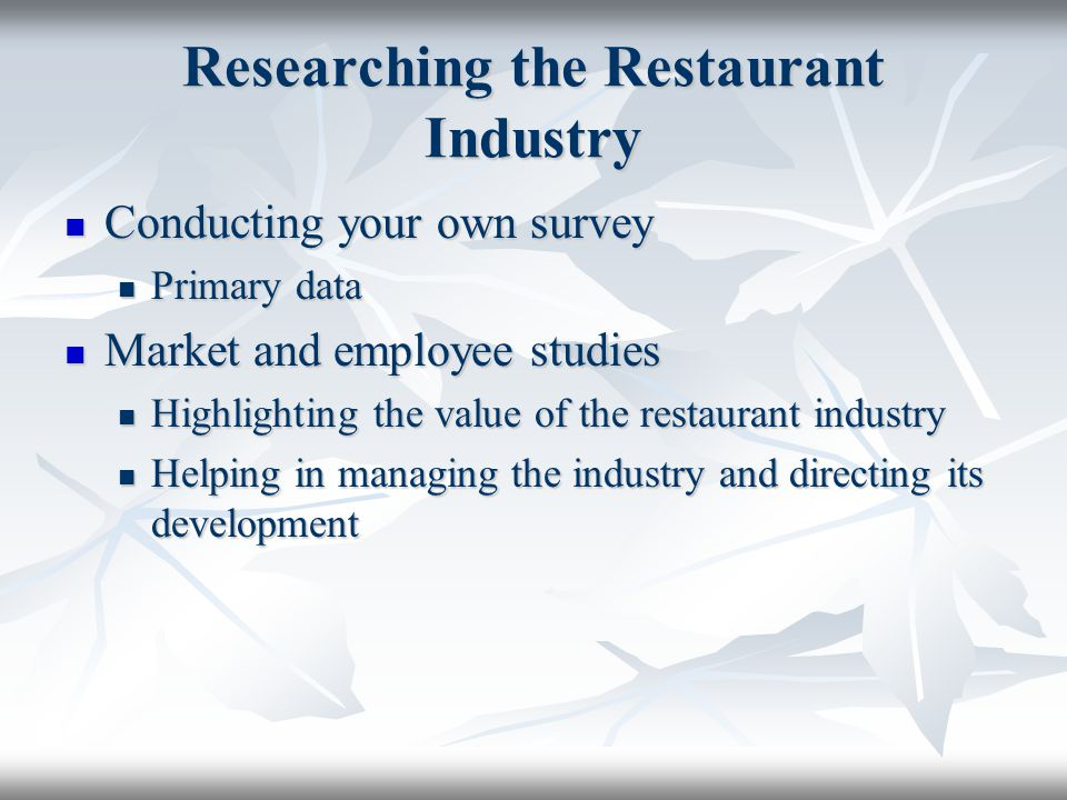 Researching the Restaurant Industry Conducting your own survey Conducting your own survey Primary data Primary data Market and employee studies Market and employee studies Highlighting the value of the restaurant industry Highlighting the value of the restaurant industry Helping in managing the industry and directing its development Helping in managing the industry and directing its development