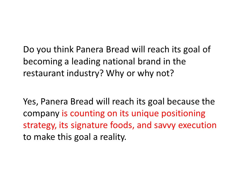Do you think Panera Bread will reach its goal of becoming a leading national brand in the restaurant industry? Why or why not? Yes, Panera Bread will