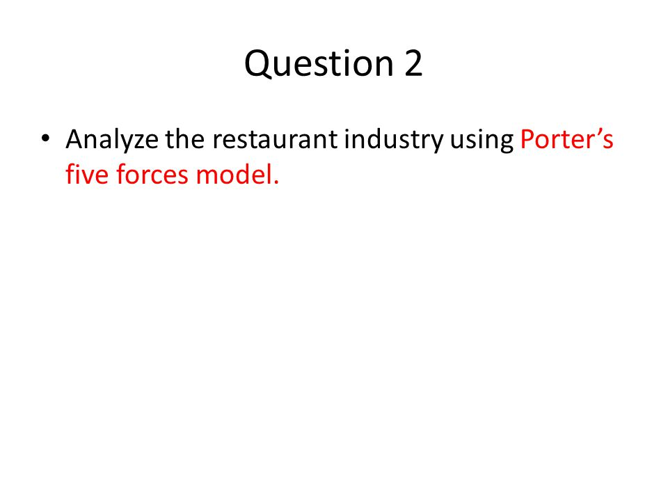 Question 2 Analyze the restaurant industry using Porters five forces model.
