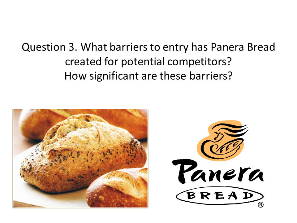 Question 3. What barriers to entry has Panera Bread created for potential competitors? How significant are these barriers?