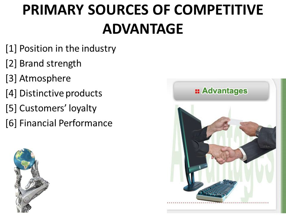 PRIMARY SOURCES OF COMPETITIVE ADVANTAGE [1] Position in the industry [2] Brand strength [3] Atmosphere [4] Distinctive products [5] Customers loyalty