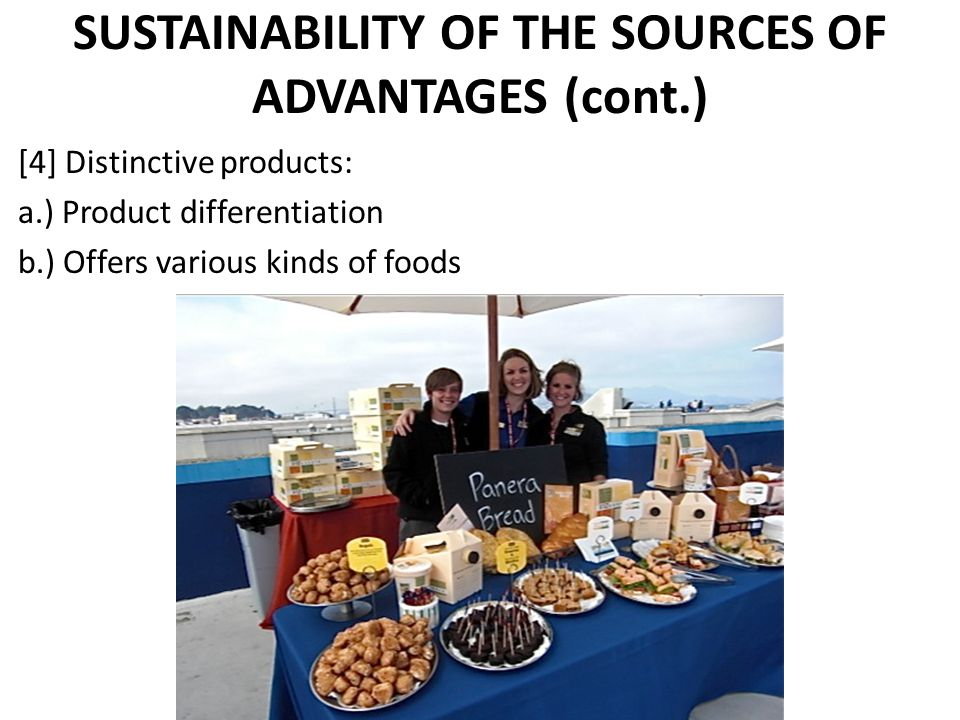 SUSTAINABILITY OF THE SOURCES OF ADVANTAGES (cont.) [4] Distinctive products: a.) Product differentiation b.) Offers various kinds of foods