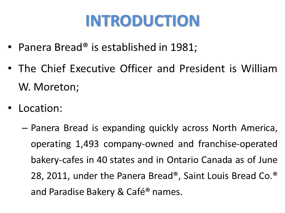 INTRODUCTION Panera Bread® is established in 1981; The Chief Executive Officer and President is William W. Moreton; Location: – Panera Bread is expand