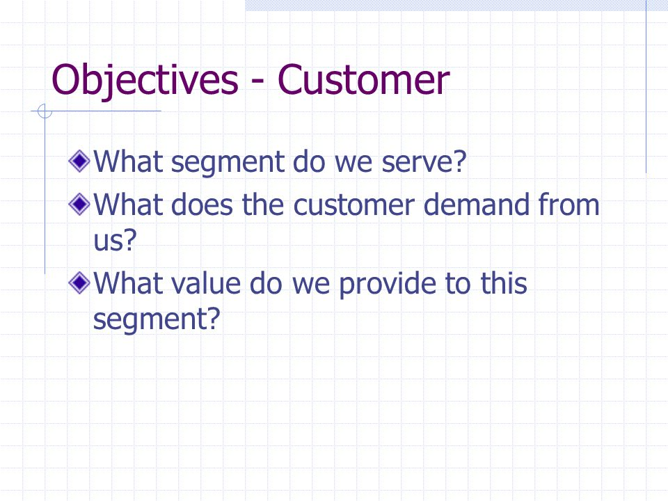 Objectives - Customer What segment do we serve. What does the customer demand from us.