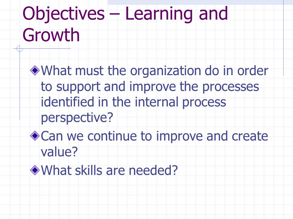Objectives – Learning and Growth What must the organization do in order to support and improve the processes identified in the internal process perspective.