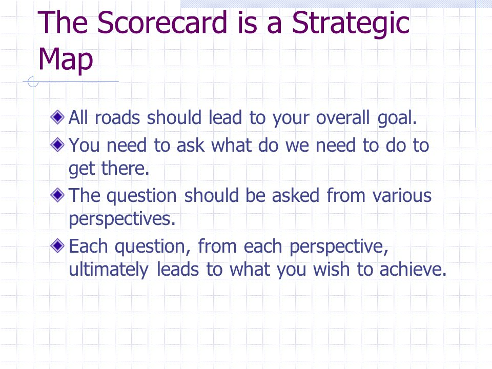 The Scorecard is a Strategic Map All roads should lead to your overall goal.