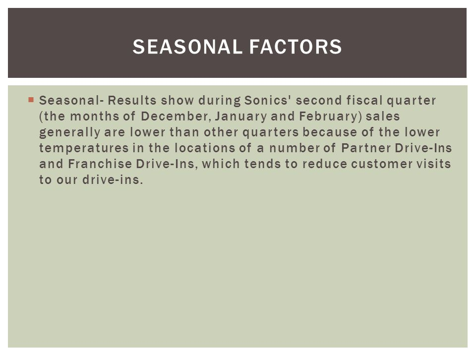 Seasonal- Results show during Sonics' second fiscal quarter (the months of December, January and February) sales generally are lower than other quarte