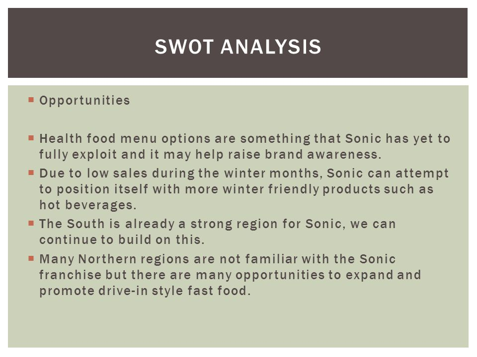 Opportunities Health food menu options are something that Sonic has yet to fully exploit and it may help raise brand awareness. Due to low sales durin