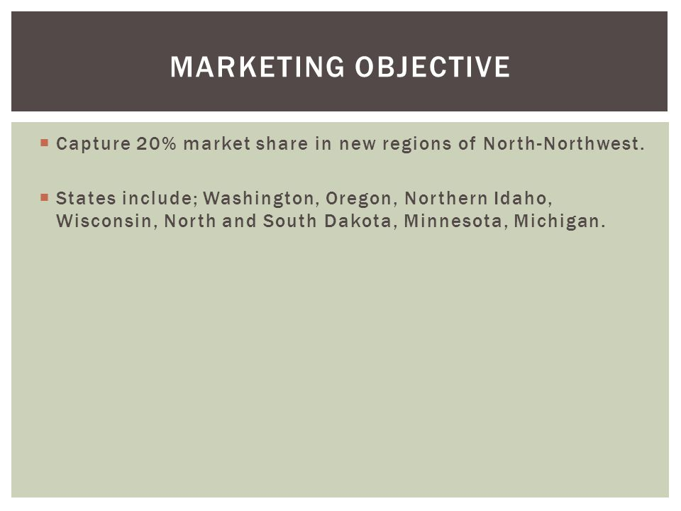 Capture 20% market share in new regions of North-Northwest. States include; Washington, Oregon, Northern Idaho, Wisconsin, North and South Dakota, Min