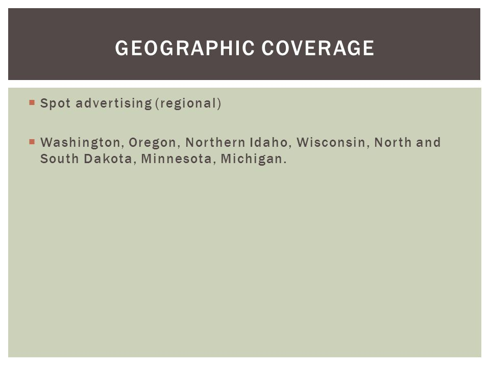 Spot advertising (regional) Washington, Oregon, Northern Idaho, Wisconsin, North and South Dakota, Minnesota, Michigan. GEOGRAPHIC COVERAGE