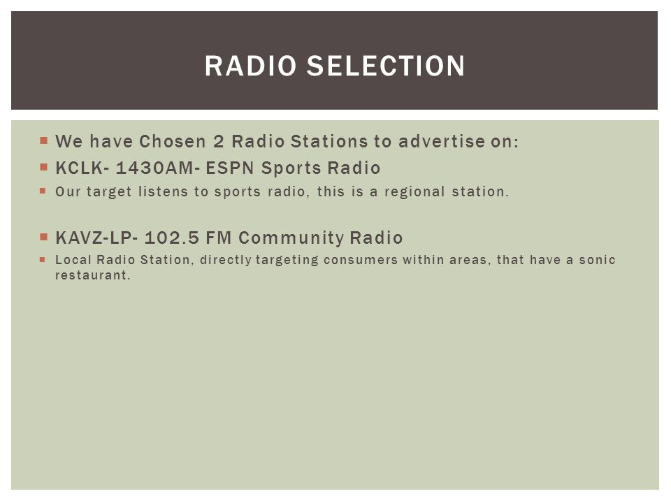 RADIO SELECTION We have Chosen 2 Radio Stations to advertise on: KCLK- 1430AM- ESPN Sports Radio Our target listens to sports radio, this is a regiona