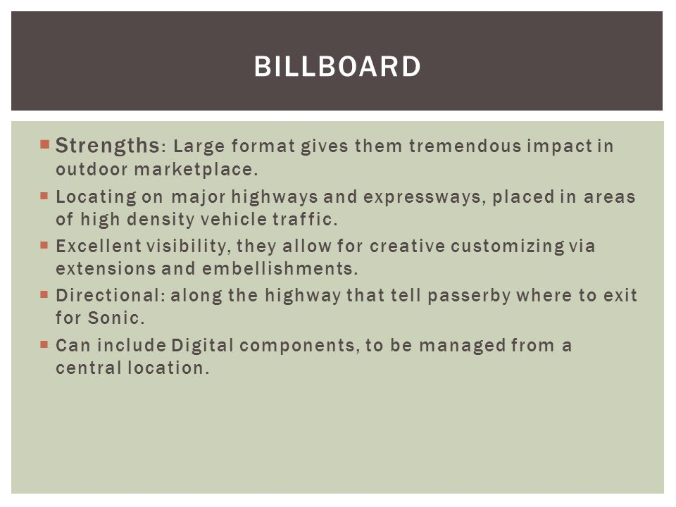 BILLBOARD Strengths : Large format gives them tremendous impact in outdoor marketplace. Locating on major highways and expressways, placed in areas of