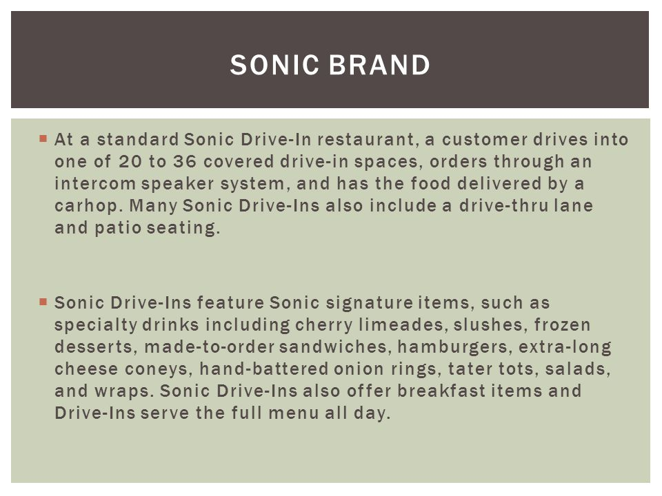 At a standard Sonic Drive-In restaurant, a customer drives into one of 20 to 36 covered drive-in spaces, orders through an intercom speaker system, an