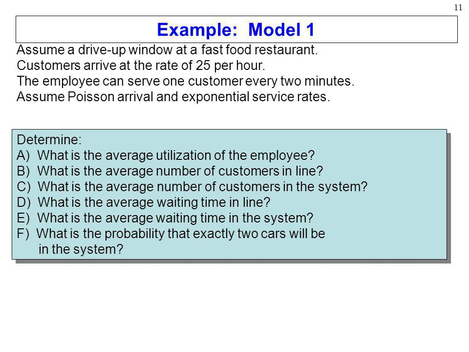 11 Assume a drive-up window at a fast food restaurant. Customers arrive at the rate of 25 per hour. The employee can serve one customer every two minu