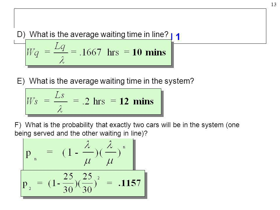 13 Example: Model 1 D) What is the average waiting time in line? E) What is the average waiting time in the system? F) What is the probability that ex