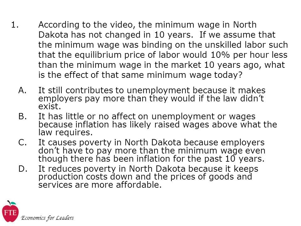 Economics for Leaders 1.According to the video, the minimum wage in North Dakota has not changed in 10 years.