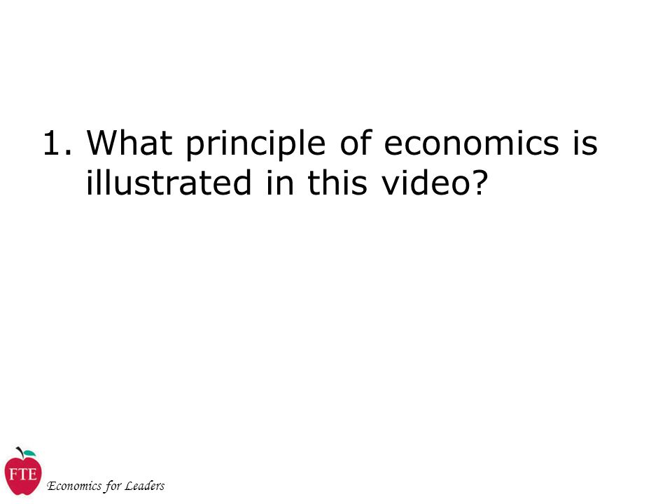 Economics for Leaders 1.What principle of economics is illustrated in this video
