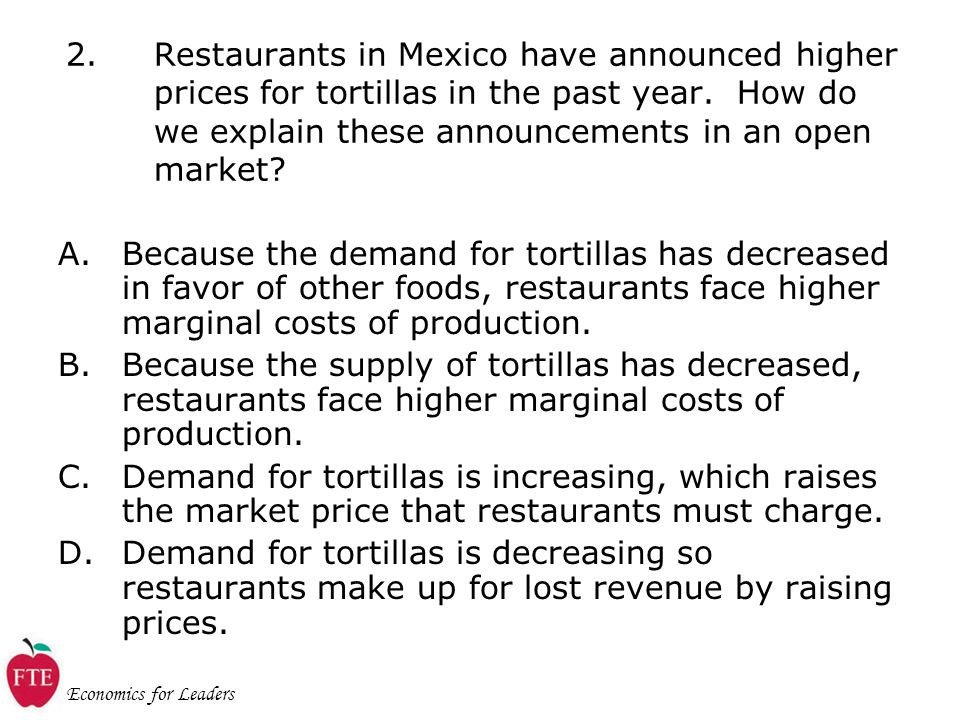 Economics for Leaders 2.Restaurants in Mexico have announced higher prices for tortillas in the past year.