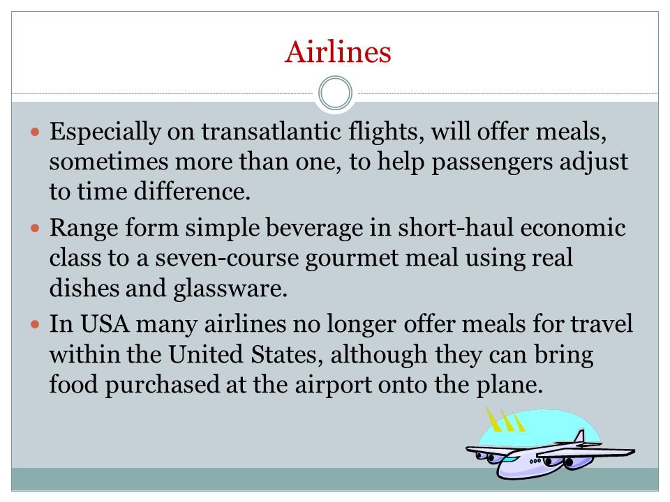 Airlines Especially on transatlantic flights, will offer meals, sometimes more than one, to help passengers adjust to time difference. Range form simp