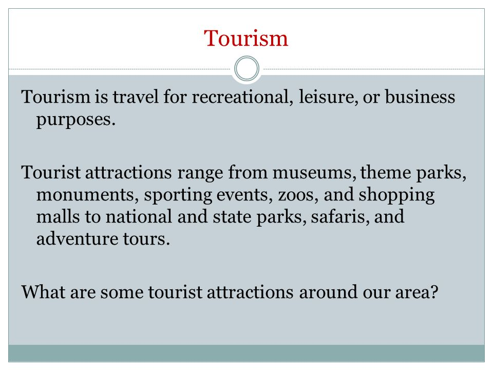 Tourism Tourism is travel for recreational, leisure, or business purposes. Tourist attractions range from museums, theme parks, monuments, sporting ev
