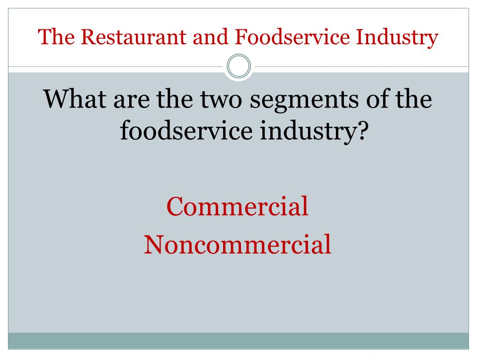The Restaurant and Foodservice Industry What are the two segments of the foodservice industry? Commercial Noncommercial