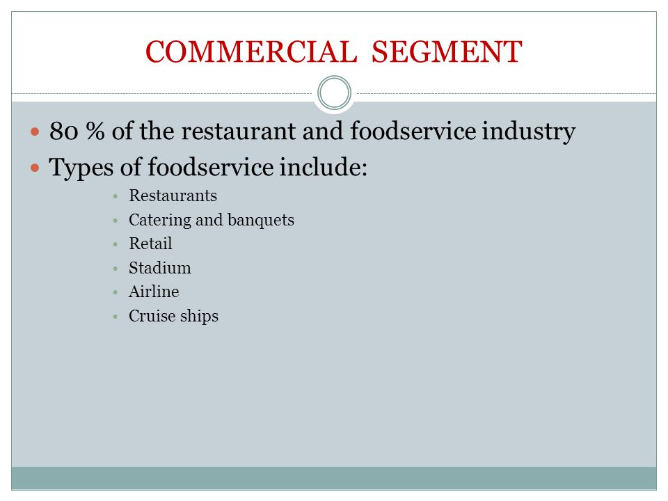COMMERCIAL SEGMENT 80 % of the restaurant and foodservice industry Types of foodservice include: Restaurants Catering and banquets Retail Stadium Airl