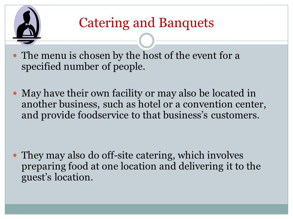Catering and Banquets The menu is chosen by the host of the event for a specified number of people. May have their own facility or may also be located