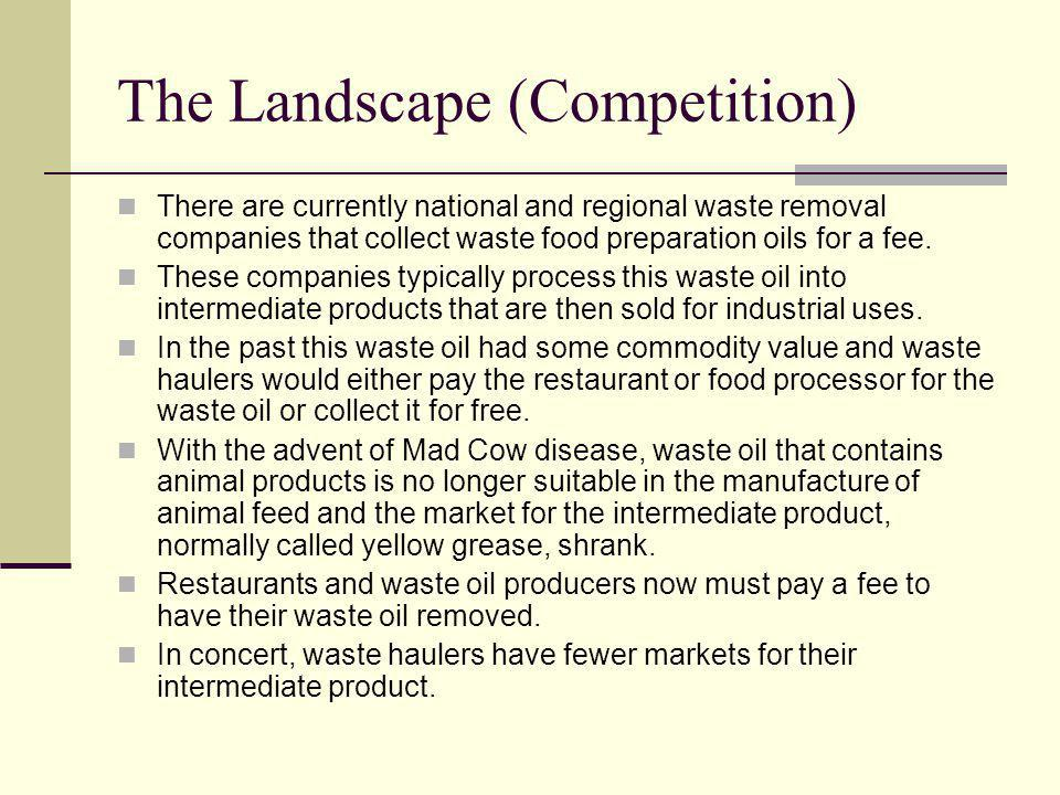 The Landscape (Competition) There are currently national and regional waste removal companies that collect waste food preparation oils for a fee.