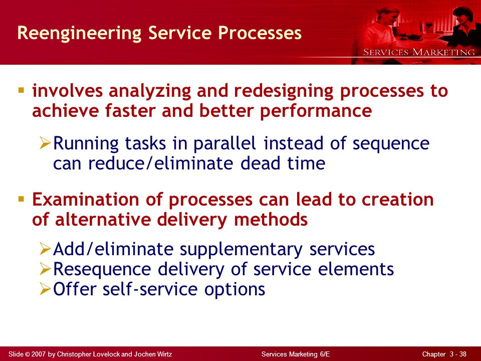 Slide © 2007 by Christopher Lovelock and Jochen Wirtz Services Marketing 6/E Chapter 3 - 38 Reengineering Service Processes involves analyzing and redesigning processes to achieve faster and better performance Running tasks in parallel instead of sequence can reduce/eliminate dead time Examination of processes can lead to creation of alternative delivery methods Add/eliminate supplementary services Resequence delivery of service elements Offer self-service options