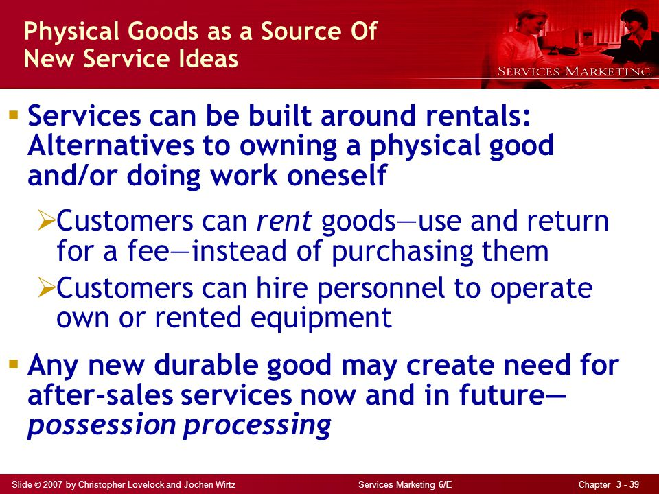 Slide © 2007 by Christopher Lovelock and Jochen Wirtz Services Marketing 6/E Chapter 3 - 39 Physical Goods as a Source Of New Service Ideas Services can be built around rentals: Alternatives to owning a physical good and/or doing work oneself Customers can rent goodsuse and return for a feeinstead of purchasing them Customers can hire personnel to operate own or rented equipment Any new durable good may create need for after-sales services now and in future possession processing
