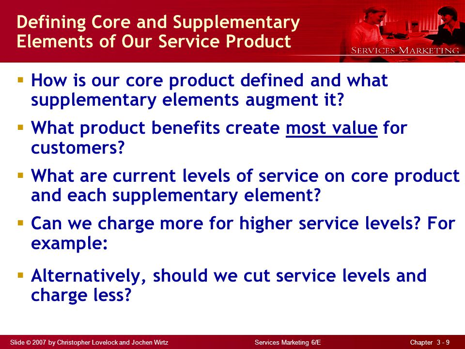 Slide © 2007 by Christopher Lovelock and Jochen Wirtz Services Marketing 6/E Chapter 3 - 9 Defining Core and Supplementary Elements of Our Service Product How is our core product defined and what supplementary elements augment it.