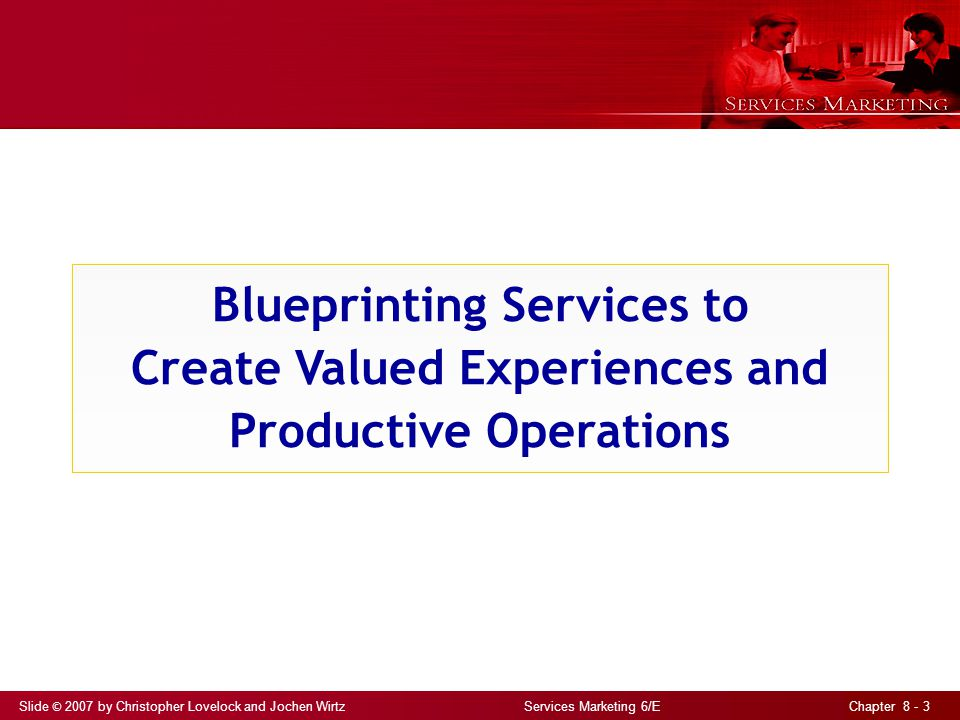 Slide © 2007 by Christopher Lovelock and Jochen Wirtz Services Marketing 6/E Chapter 8 - 4 Developing a Blueprint Identify key activities in creating and delivering service Define big picture before drilling down to obtain a higher level of detail Distinguish between front stage and backstage Clarify interactions between customers and staff, and support by backstage activities and systems Identify potential fail points; take preventive measures; prepare contingency Develop standards for execution of each activity times for task completion, maximum wait times, and scripts to guide interactions between employees and customers
