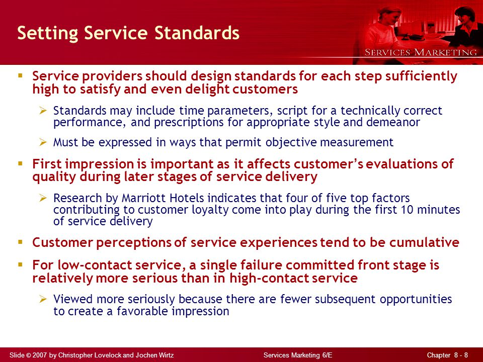 Slide © 2007 by Christopher Lovelock and Jochen Wirtz Services Marketing 6/E Chapter 8 - 9 Improving Reliability of Processes by Failure Proofing Analysis of reasons for failure often reveals opportunities for failure proofing to reduce/eliminate future risk of errors Need fail-safe methods for both employees and customers Errors include: Treatment errorshuman failures during contact with customer e.g., lack of courteous or professional behavior, failure to acknowledge, listen to, or react appropriately to the customer Tangible errorsfailures in physical elements of service e.g., noise pollution, improper standards for cleaning of facilities and uniforms, equipment breakdown Goal of fail-safe procedures is to prevent errors such as: Performing tasks incorrectly, in the wrong order, too slowly Doing work that wasn t requested in the first place See Service Perspectives 8.1 – Poka Yokes